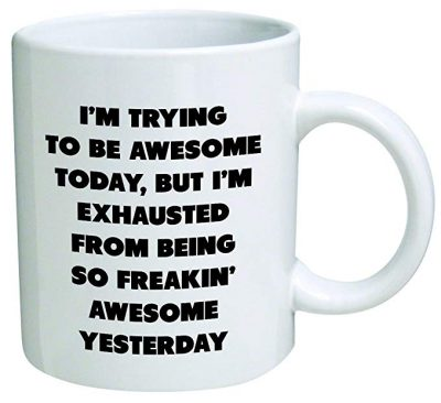 12. I'm trying to be awesome today, but I'm exhausted from being so freakin' awesome yesterday - Coffee Mug By Heaven Creations 11 oz -Funny Inspirational and sarcasm: