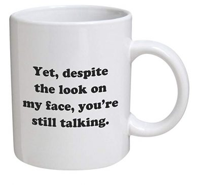 3. Funny Mug - Yet, despite the look on my face, you're still talking - 11 OZ Coffee Mugs: